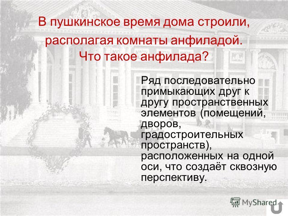 В пушкинское время дома строили, располагая комнаты анфиладой. Что такое анфилада? Ряд последовательно примыкающих друг к другу пространственных элементов (помещений, дворов, градостроительных пространств), расположенных на одной оси, что создаёт скв