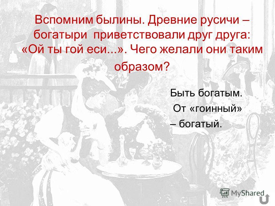 Вспомним былины. Древние русичи – богатыри приветствовали друг друга: «Ой ты гой еси...». Чего желали они таким образом? Быть богатым. От «гоинный» – богатый.