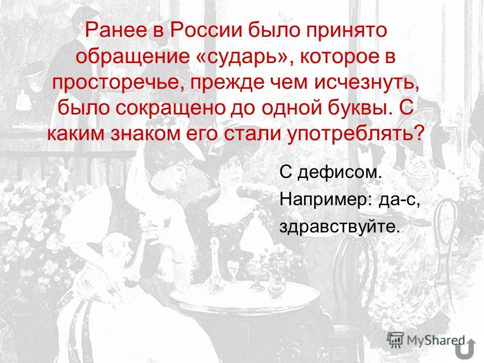 Ранее в России было принято обращение «сударь», которое в просторечье, прежде чем исчезнуть, было сокращено до одной буквы. С каким знаком его стали употреблять? С дефисом. Например: да-с, здравствуйте.