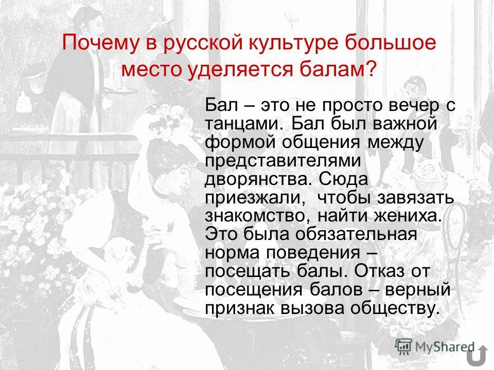Почему в русской культуре большое место уделяется балам? Бал – это не просто вечер с танцами. Бал был важной формой общения между представителями дворянства. Сюда приезжали, чтобы завязать знакомство, найти жениха. Это была обязательная норма поведен