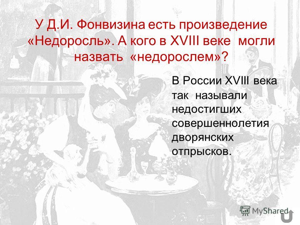 У Д.И. Фонвизина есть произведение «Недоросль». А кого в XVIII веке могли назвать «недорослем»? В России XVIII века так называли недостигших совершеннолетия дворянских отпрысков.