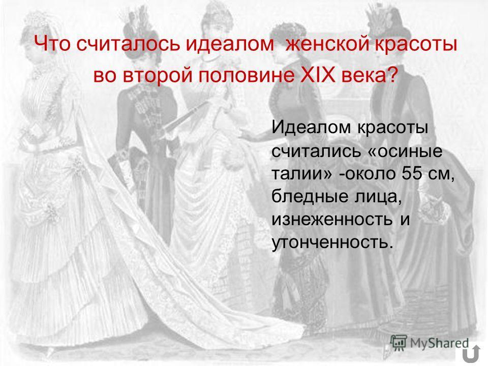 Что считалось идеалом женской красоты во второй половине XIX века? Идеалом красоты считались «осиные талии» -около 55 см, бледные лица, изнеженность и утонченность.
