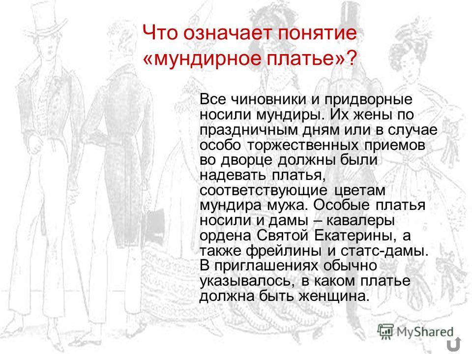 Что означает понятие «мундирное платье»? Все чиновники и придворные носили мундиры. Их жены по праздничным дням или в случае особо торжественных приемов во дворце должны были надевать платья, соответствующие цветам мундира мужа. Особые платья носили