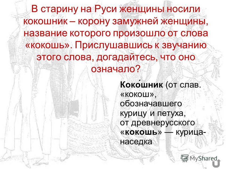В старину на Руси женщины носили кокошник – корону замужней женщины, название которого произошло от слова «кокошь». Прислушавшись к звучанию этого слова, догадайтесь, что оно означало? Коко́шник (от слав. «кокош», обозначавшего курицу и петуха, от др