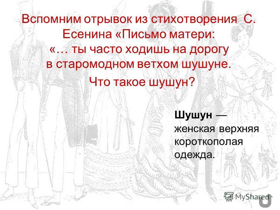 Вспомним отрывок из стихотворения С. Есенина «Письмо матери: «… ты часто xодишь на дорогу в старомодном ветxом шушуне. Что такое шушун? Шушун женская верхняя короткополая одежда.