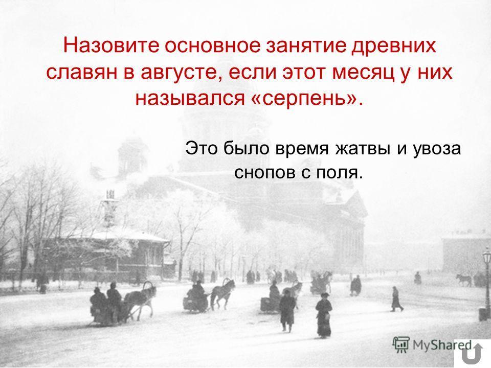 Назовите основное занятие древних славян в августе, если этот месяц у них назывался «серпень». Это было время жатвы и увоза снопов с поля.