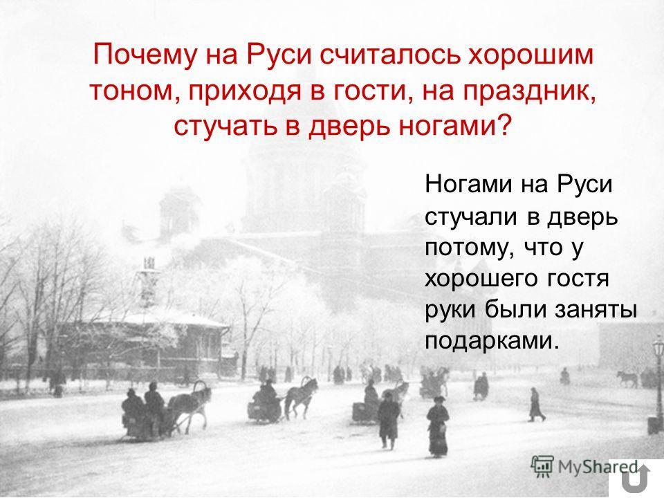 Почему на Руси считалось хорошим тоном, приходя в гости, на праздник, стучать в дверь ногами? Ногами на Руси стучали в дверь потому, что у хорошего гостя руки были заняты подарками.