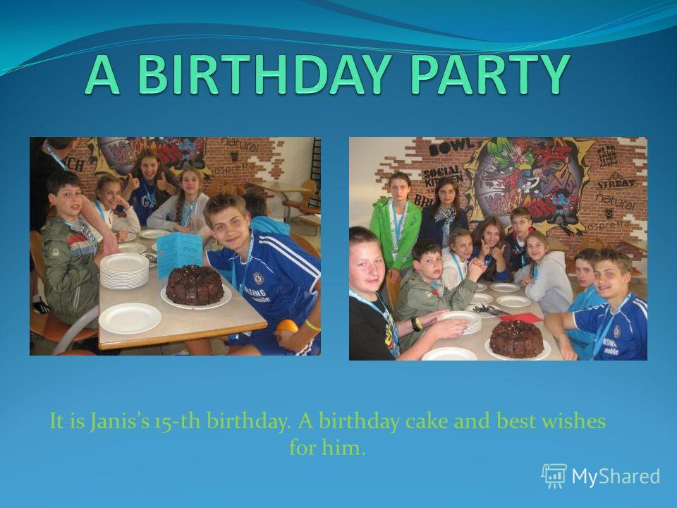 It is Janiss 15-th birthday. A birthday cake and best wishes for him.