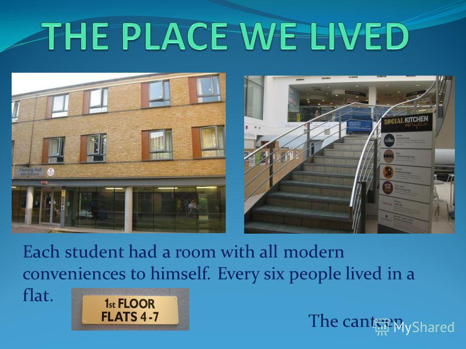 Each student had a room with all modern conveniences to himself. Every six people lived in a flat. The canteen