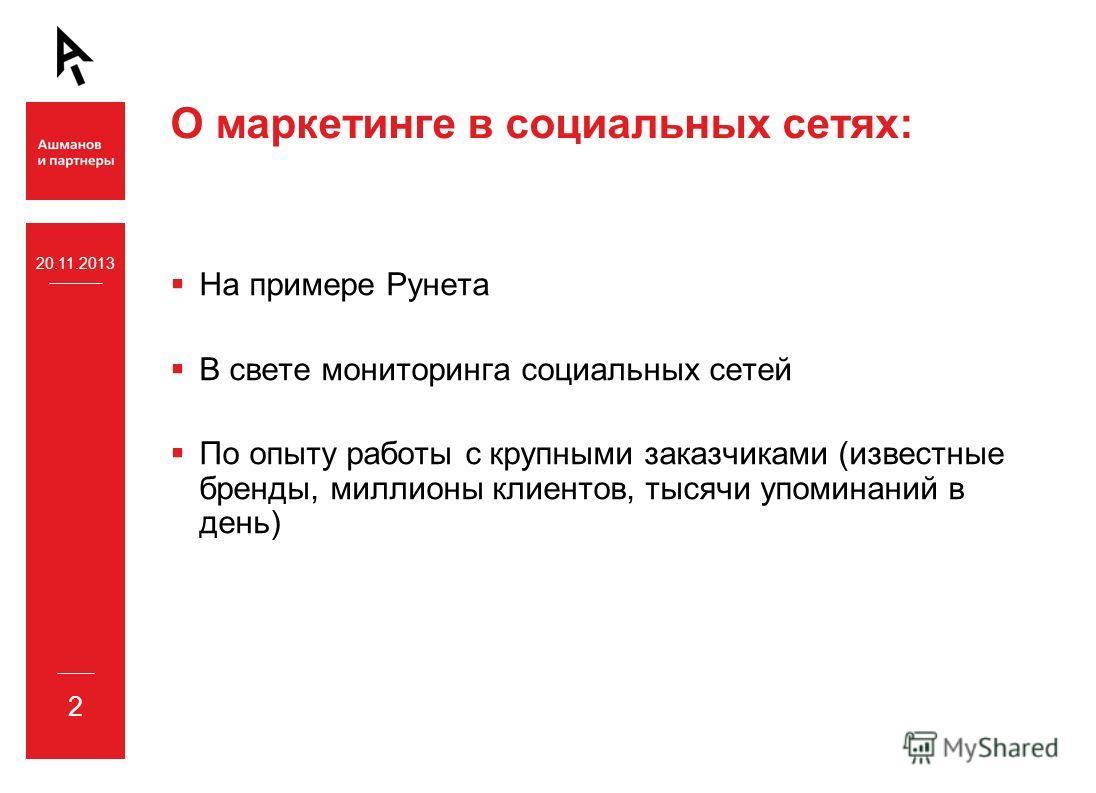 О маркетинге в социальных сетях: На примере Рунета В свете мониторинга социальных сетей По опыту работы с крупными заказчиками (известные бренды, миллионы клиентов, тысячи упоминаний в день) 20.11.2013 2
