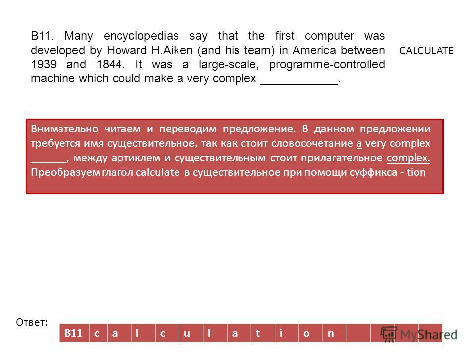 B11calculation Внимательно читаем и переводим предложение. В данном предложении требуется имя существительное, так как стоит словосочетание a very complex ______, между артиклем и существительным стоит прилагательное complex. Преобразуем глагол calcu