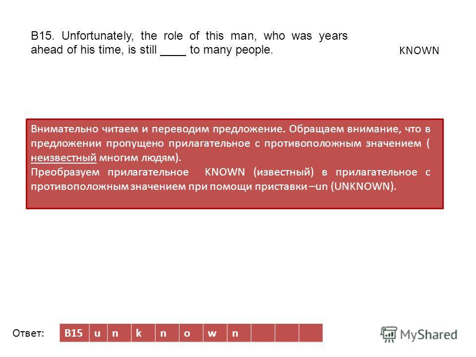 B15unknown Внимательно читаем и переводим предложение. Обращаем внимание, что в предложении пропущено прилагательное c противоположным значением ( неизвестный многим людям). Преобразуем прилагательное KNOWN (известный) в прилагательное с противополож