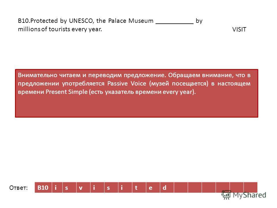 B10isvisited Внимательно читаем и переводим предложение. Обращаем внимание, что в предложении употребляется Passive Voice (музей посещается) в настоящем времени Present Simple (есть указатель времени every year). B10.Protected by UNESCO, the Palace M