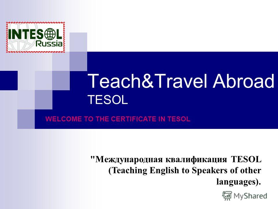 Teach&Travel Abroad TESOL Международная квалификация TESOL (Teaching English to Speakers of other languages). WELCOME TO THE CERTIFICATE IN TESOL