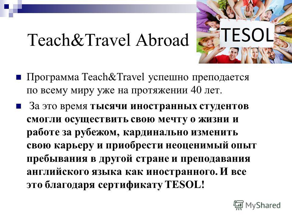 Teach&Travel Abroad Программа Teach&Travel успешно преподается по всему миру уже на протяжении 40 лет. За это время тысячи иностранных студентов смогли осуществить свою мечту о жизни и работе за рубежом, кардинально изменить свою карьеру и приобрести