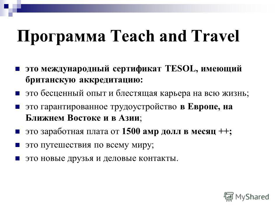 Программа Teach and Travel это международный сертификат TESOL, имеющий британскую аккредитацию: это бесценный опыт и блестящая карьера на всю жизнь; это гарантированное трудоустройство в Европе, на Ближнем Востоке и в Азии; это заработная плата от 15