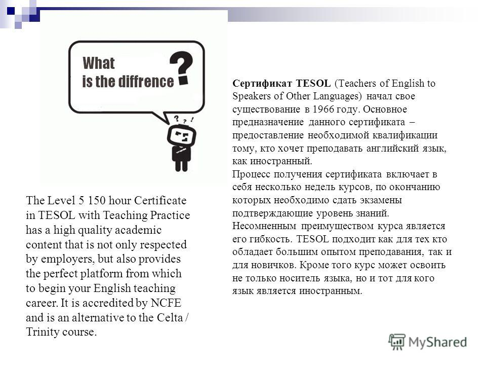 Сертификат TESOL (Teachers of English to Speakers of Other Languages) начал свое существование в 1966 году. Основное предназначение данного сертификата – предоставление необходимой квалификации тому, кто хочет преподавать английский язык, как иностра
