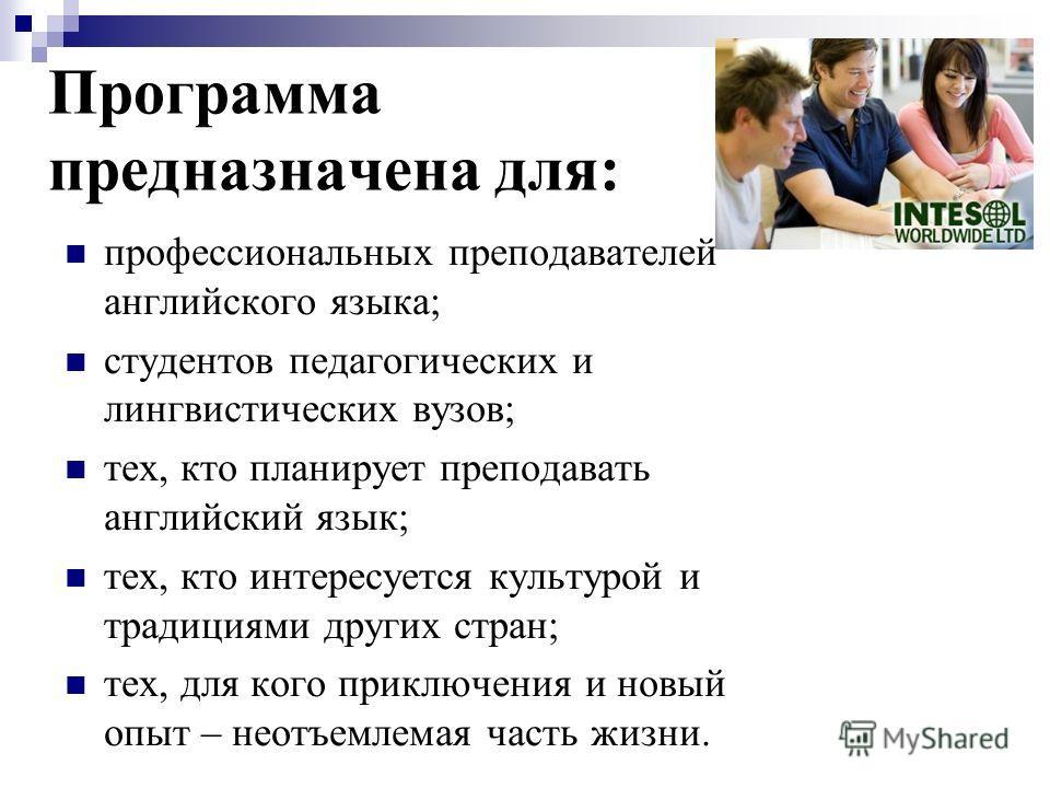 Программа предназначена для: профессиональных преподавателей английского языка; студентов педагогических и лингвистических вузов; тех, кто планирует преподавать английский язык; тех, кто интересуется культурой и традициями других стран; тех, для кого