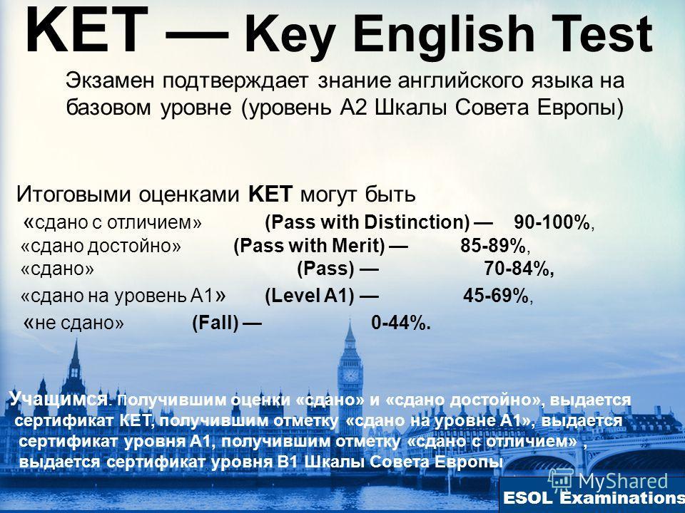 ESOL Examinations KET Key English Test Экзамен подтверждает знание английского языка на базовом уровне (уровень А2 Шкалы Совета Европы) Итоговыми оценками KET могут быть « сдано с отличием» (Pass with Distinction) 90-100%, «сдано достойно» (Pass with