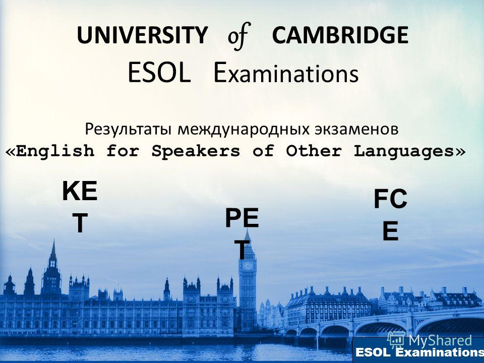 ESOL Examinations UNIVERSITY of CAMBRIDGE ESOL E xaminations Результаты международных экзаменов «English for Speakers of Other Languages» PE T KE T FC E