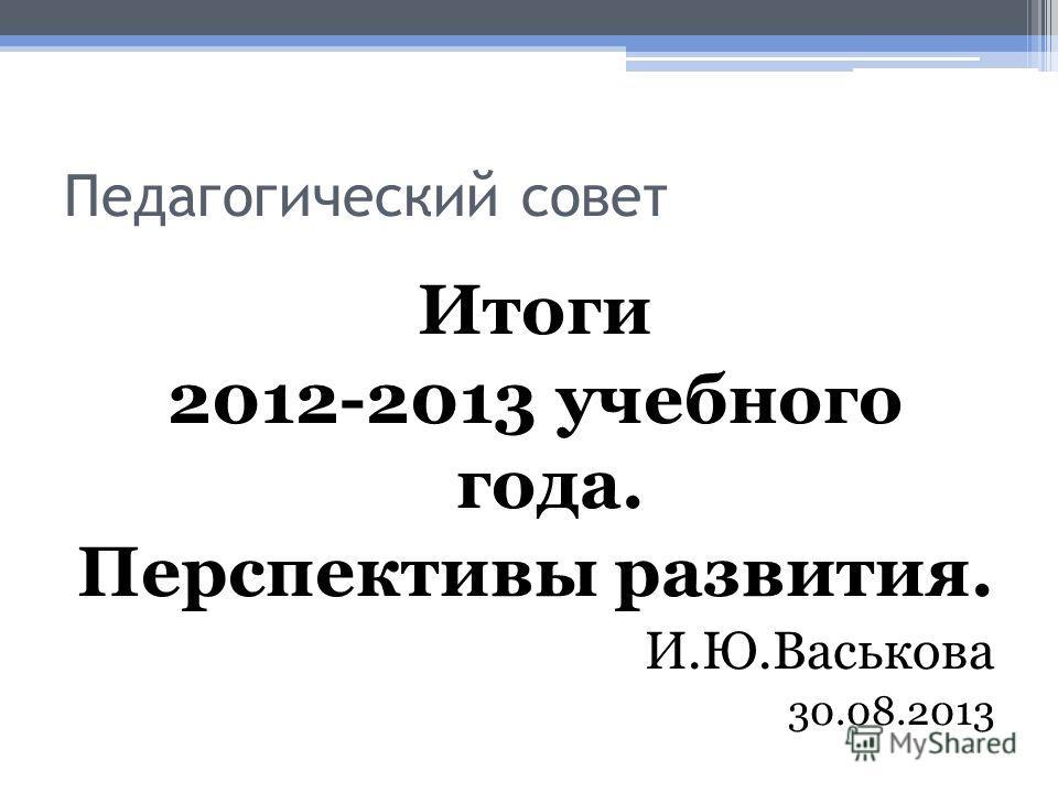 Педагогический совет Итоги 2012-2013 учебного года. Перспективы развития. И.Ю.Васькова 30.08.2013