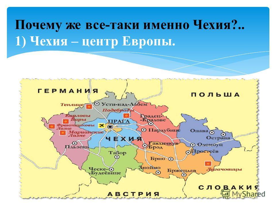 1) Чехия – центр Европы Почему же все-таки именно Чехия?.. 1) Чехия – центр Европы.