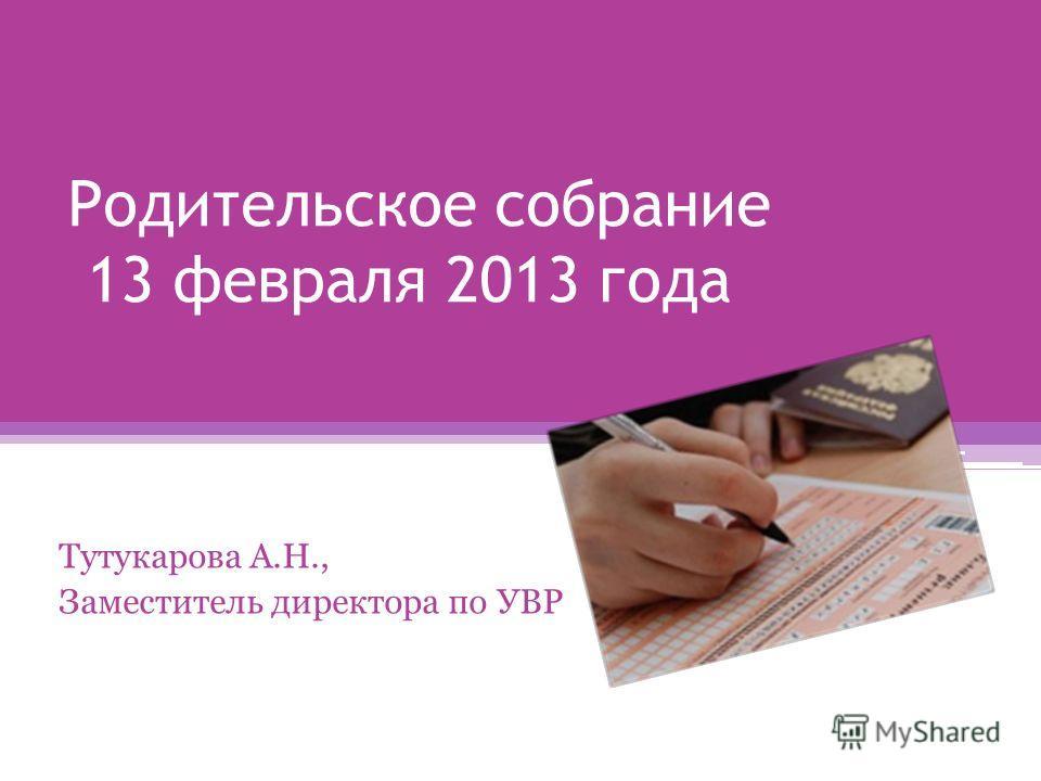 Родительское собрание 13 февраля 2013 года Тутукарова А.Н., Заместитель директора по УВР