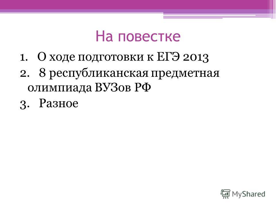 На повестке 1. О ходе подготовки к ЕГЭ 2013 2. 8 республиканская предметная олимпиада ВУЗов РФ 3. Разное