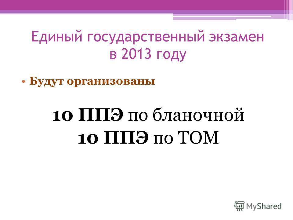 Единый государственный экзамен в 2013 году Будут организованы 10 ППЭ по бланочной 10 ППЭ по ТОМ