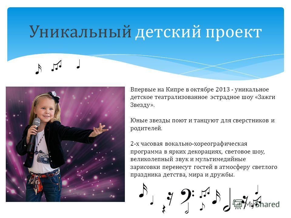 Уникальный детский проект Впервые на Кипре в октябре 2013 - уникальное детское театрализованное эстрадное шоу «Зажги Звезду». Юные звезды поют и танцуют для сверстников и родителей. 2-x часовая вокально-хореографическая программа в ярких декорациях,