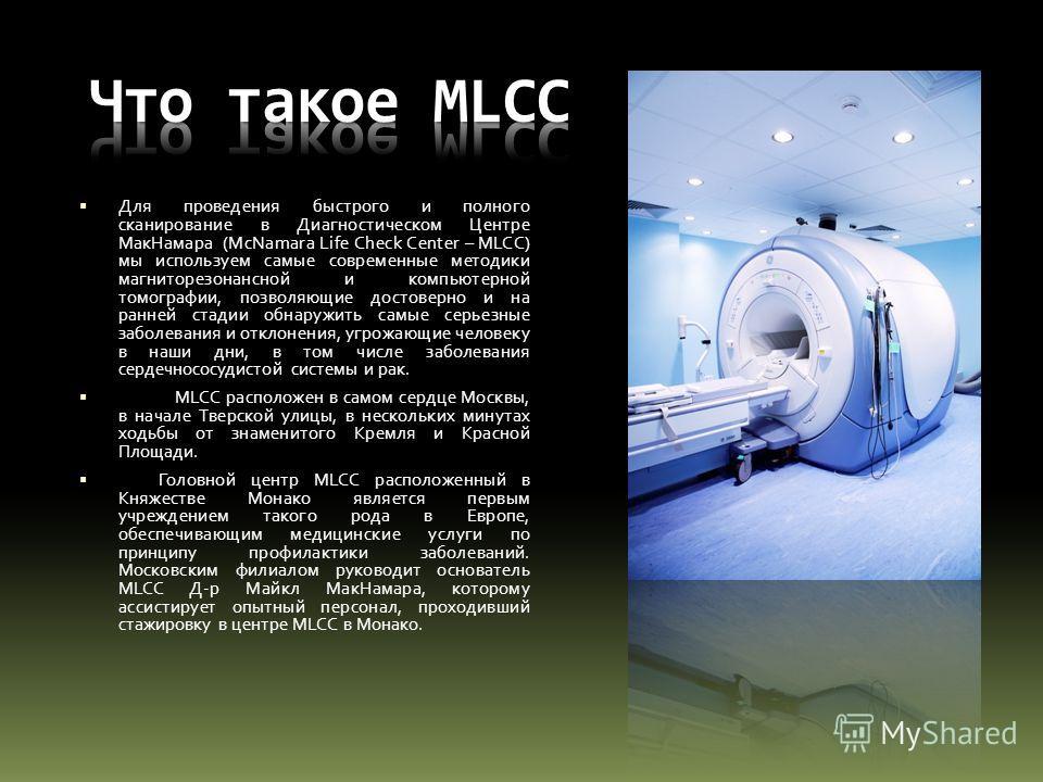 Для проведения быстрого и полного сканирование в Диагностическом Центре МакНамара (McNamara Life Check Center – MLCC) мы используем самые современные методики магниторезонансной и компьютерной томографии, позволяющие достоверно и на ранней стадии обн