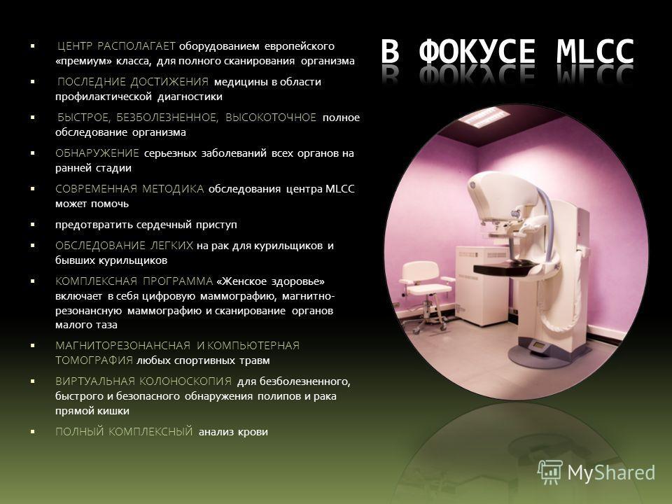 ЦЕНТР РАСПОЛАГАЕТ оборудованием европейского «премиум» класса, для полного сканирования организма ПОСЛЕДНИЕ ДОСТИЖЕНИЯ медицины в области профилактической диагностики БЫСТРОЕ, БЕЗБОЛЕЗНЕННОЕ, ВЫСОКОТОЧНОЕ полное обследование организма ОБНАРУЖЕНИЕ сер