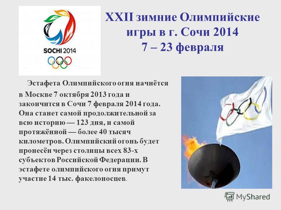 XXII зимние Олимпийские игры в г. Сочи 2014 7 – 23 февраля Эстафета Олимпийского огня начнётся в Москве 7 октября 2013 года и закончится в Сочи 7 февраля 2014 года. Она станет самой продолжительной за всю историю 123 дня, и самой протяжённой более 40