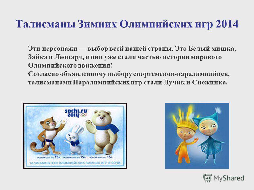 Талисманы Зимних Олимпийских игр 2014 Эти персонажи выбор всей нашей страны. Это Белый мишка, Зайка и Леопард, и они уже стали частью истории мирового Олимпийского движения! Согласно объявленному выбору спортсменов-паралимпийцев, талисманами Паралимп
