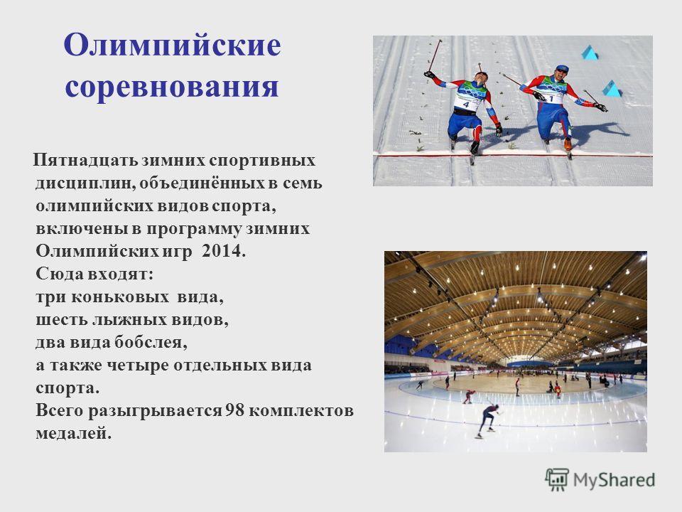 Олимпийские соревнования Пятнадцать зимних спортивных дисциплин, объединённых в семь олимпийских видов спорта, включены в программу зимних Олимпийских игр 2014. Сюда входят: три коньковых вида, шесть лыжных видов, два вида бобслея, а также четыре отд