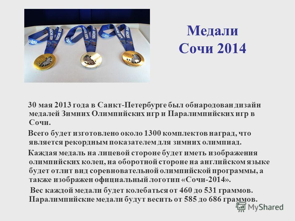 Медали Сочи 2014 30 мая 2013 года в Санкт-Петербурге был обнародован дизайн медалей Зимних Олимпийских игр и Паралимпийских игр в Сочи. Всего будет изготовлено около 1300 комплектов наград, что является рекордным показателем для зимних олимпиад. Кажд