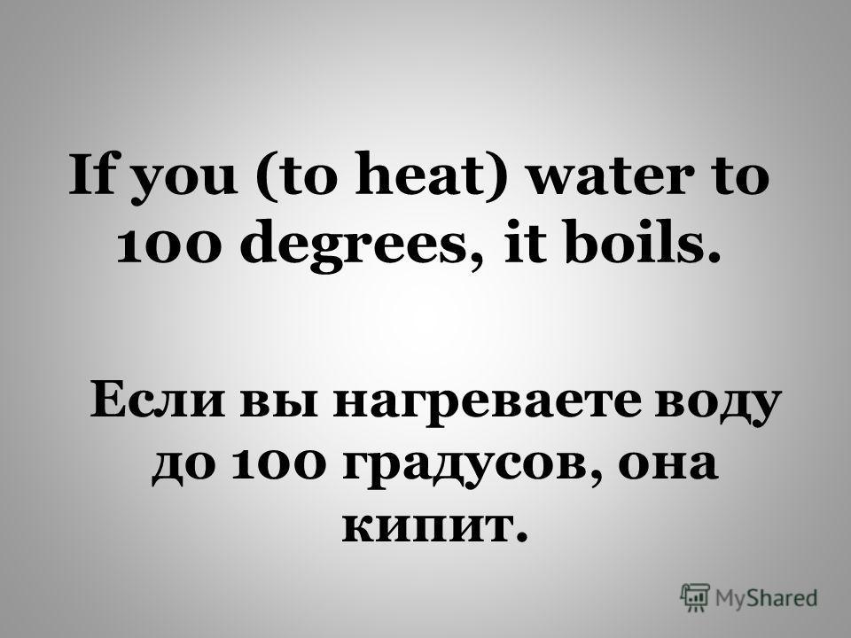 If you (to heat) water to 100 degrees, it boils. Если вы нагреваете воду до 100 градусов, она кипит.
