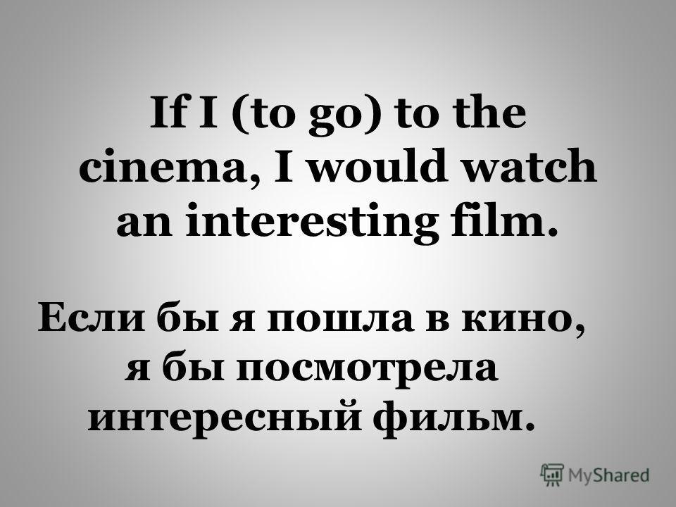 If I (to go) to the cinema, I would watch an interesting film. Если бы я пошла в кино, я бы посмотрела интересный фильм.