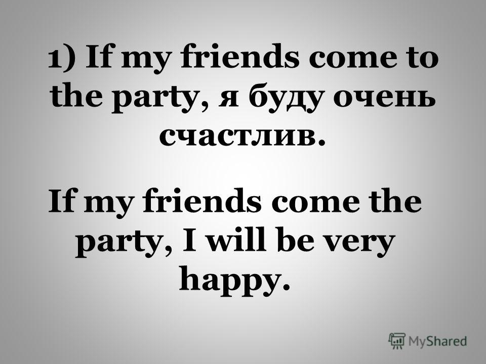 If my friends come the party, I will be very happy. 1) If my friends come to the party, я буду очень счастлив.