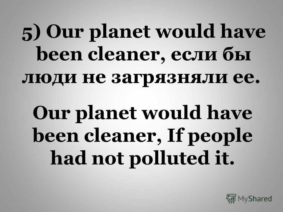 Our planet would have been cleaner, If people had not polluted it. 5) Our planet would have been cleaner, если бы люди не загрязняли ее.