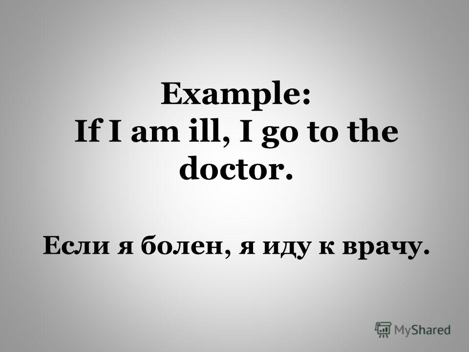 Если я болен, я иду к врачу. Example: If I am ill, I go to the doctor.