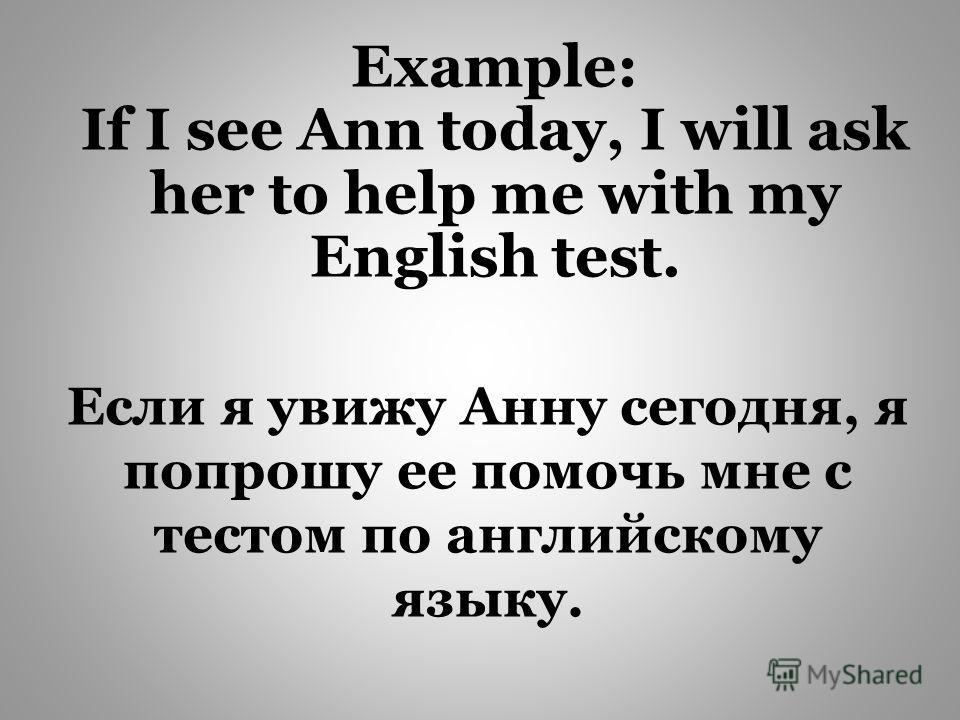 Если я увижу Анну сегодня, я попрошу ее помочь мне с тестом по английскому языку. Example: If I see Ann today, I will ask her to help me with my English test.
