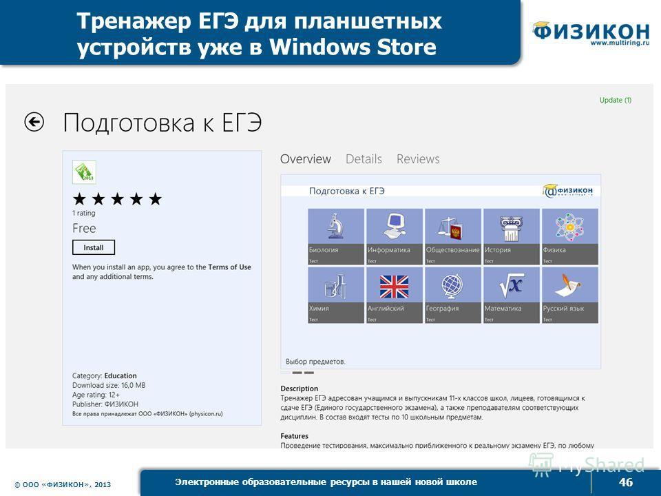 © ООО «ФИЗИКОН», 2013 46 Электронные образовательные ресурсы в нашей новой школе Тренажер ЕГЭ для планшетных устройств уже в Windows Store