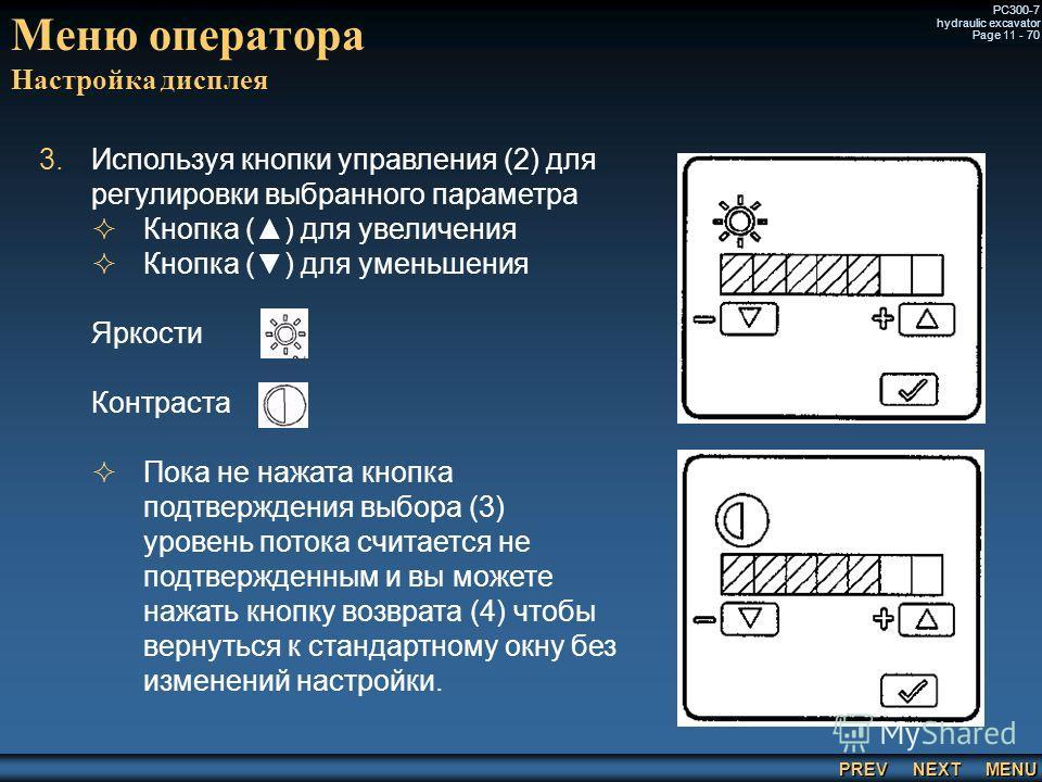 PREV NEXT MENU PC300-7 hydraulic excavator Page 11 - 70 3. 3.Используя кнопки управления (2) для регулировки выбранного параметра Кнопка () для увеличения Кнопка () для уменьшения Яркости Контраста Пока не нажата кнопка подтверждения выбора (3) урове