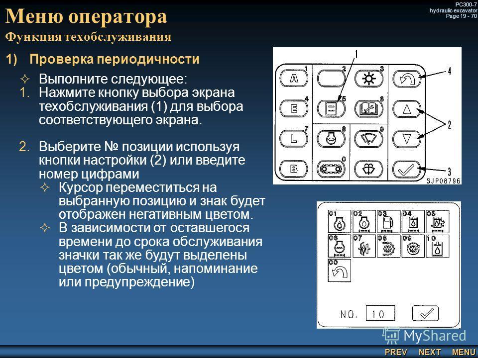 PREV NEXT MENU PC300-7 hydraulic excavator Page 19 - 70 Меню оператора Функция техобслуживания 1) 1)Проверка периодичности Выполните следующее: 1. 1.Нажмите кнопку выбора экрана техобслуживания (1) для выбора соответствующего экрана. 2. 2.Выберите по