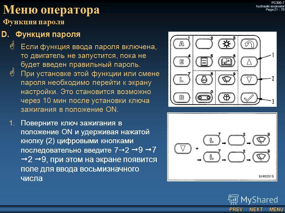 PREV NEXT MENU PC300-7 hydraulic excavator Page 21 - 70 Меню оператора Функция пароля Если функция ввода пароля включена, то двигатель не запустится, пока не будет введен правильный пароль. При установке этой функции или смене пароля необходимо перей