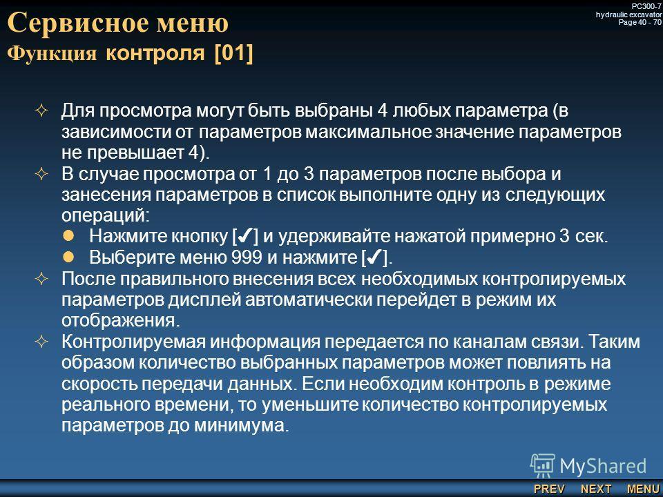 PREV NEXT MENU PC300-7 hydraulic excavator Page 40 - 70 Сервисное меню Функция контроля [01] Для просмотра могут быть выбраны 4 любых параметра (в зависимости от параметров максимальное значение параметров не превышает 4). В случае просмотра от 1 до