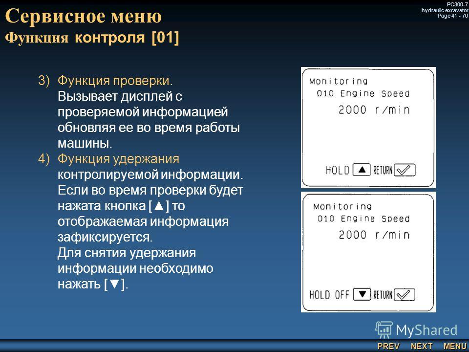 PREV NEXT MENU PC300-7 hydraulic excavator Page 41 - 70 Сервисное меню Функция контроля [01] 3) 3)Функция проверки. Вызывает дисплей с проверяемой информацией обновляя ее во время работы машины. 4) 4)Функция удержания контролируемой информации. Если