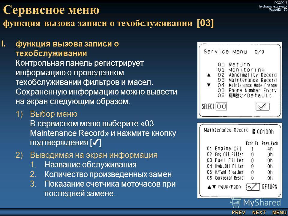 PREV NEXT MENU PC300-7 hydraulic excavator Page 53 - 70 Сервисное меню функция вызова записи о техобслуживании [03] I. I.функция вызова записи о техобслуживании Контрольная панель регистрирует информацию о проведенном техобслуживании фильтров и масел