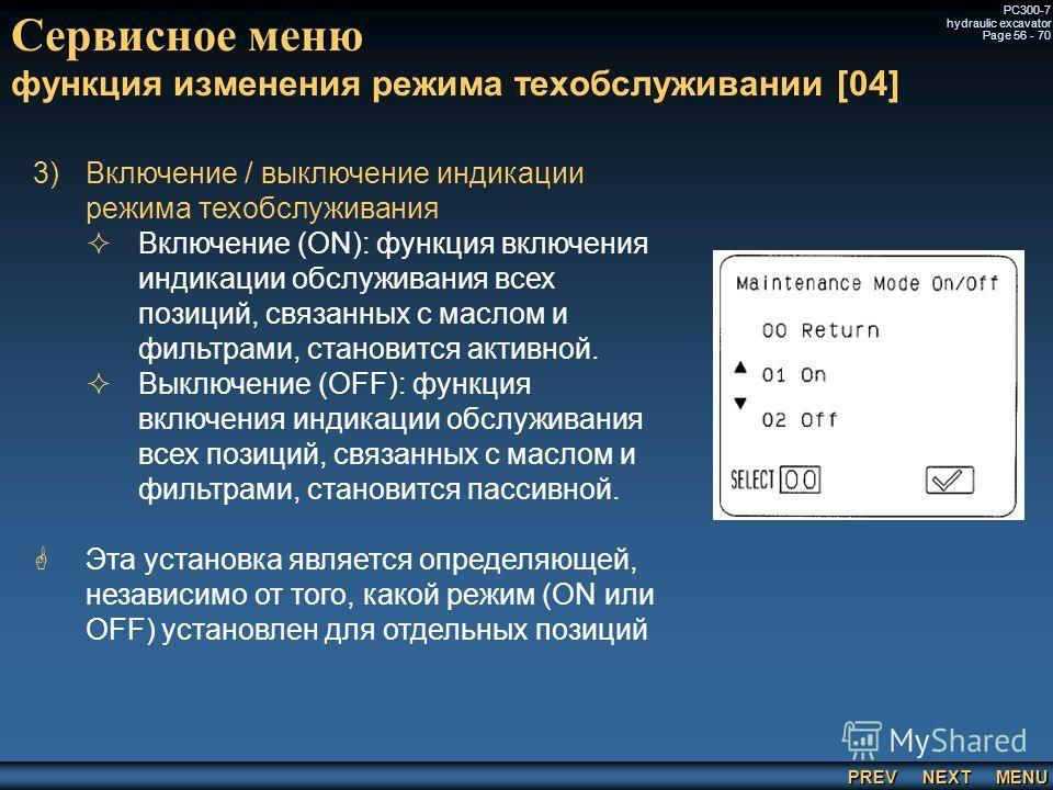PREV NEXT MENU PC300-7 hydraulic excavator Page 56 - 70 Сервисное меню функция изменения режима техобслуживании [04] 3) 3)Включение / выключение индикации режима техобслуживания Включение (ON): функция включения индикации обслуживания всех позиций, с